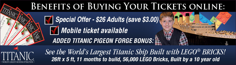 Benefits of buying your Titanic Tickets online: Special Offer - $22 Adults (save $6.50). Added Titanic Pigeon Forge Bonus: See the World's Largest Titanic Ship Built with LEGO® BRICKS! 26ft x 5 ft, 11 months to build, 56,000 LEGO Bricks, Built by a 10 year old.