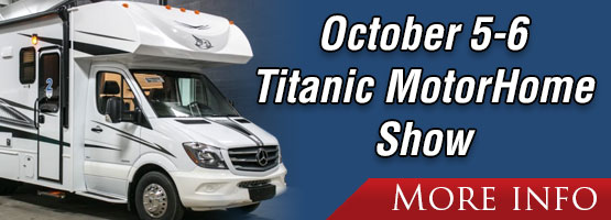 Titanic MotorHome Show in our parking lot FREE. Friday, October 5 - Saturday, October 6.