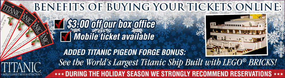 Benefits of buying your Titanic Tickets online: Special Offer - $3.00 off our box office. Added Titanic Pigeon Forge Bonus: See the World's Largest Titanic Ship Built with LEGO® BRICKS! 26ft x 5 ft, 11 months to build, 56,000 LEGO Bricks, Built by a 10 year old.
