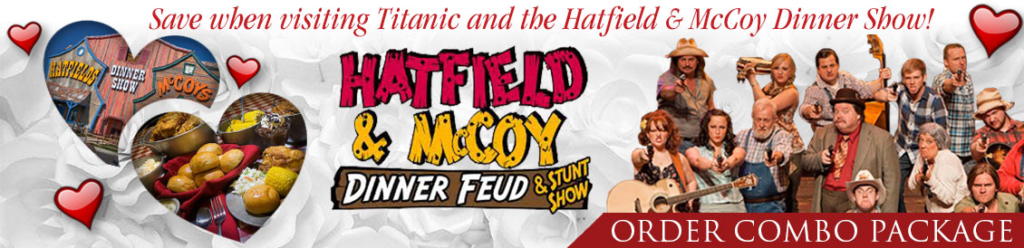 Save when visiting Titanic and the Hatfield and McCoy Dinner Feud and Stunt show in Pigeon Forge, Tennessee. Order combo package.