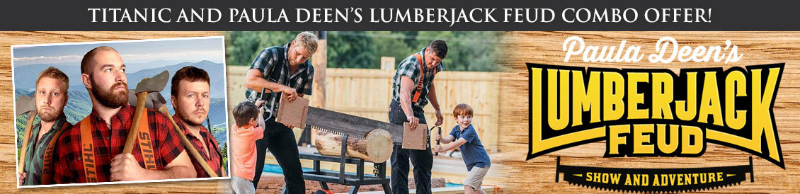 Save when visiting Titanic and Paula Dean's Lumberjack Feud in Gatlinburg, Tennessee. Order combo package.