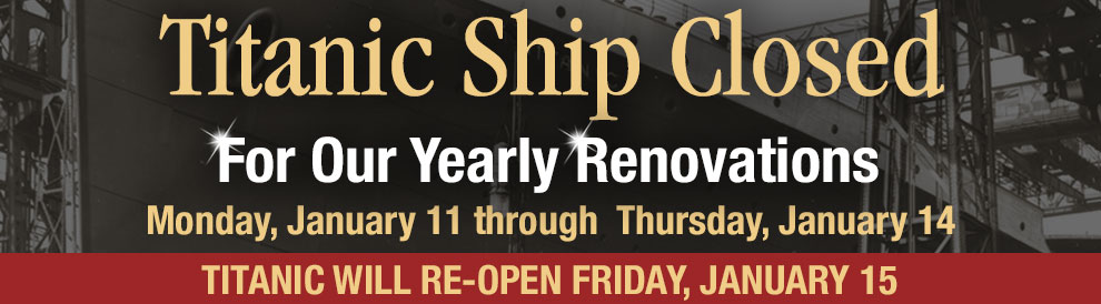 Titanic Ship closed For our yearly renovations Monday, January11 through  Thursday, January 14. Titanic will re-open Friday, January 15. Reservations Required. 800-381-7670.
