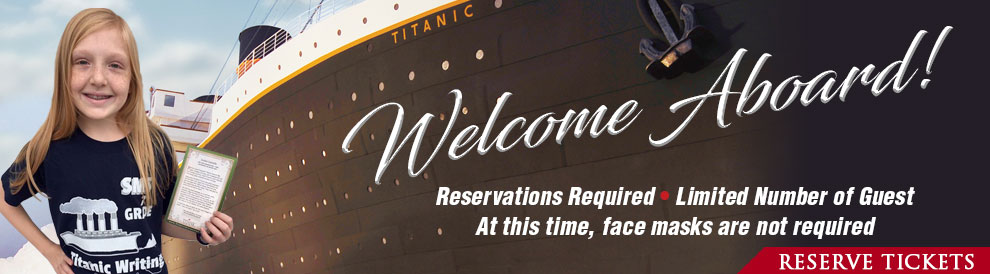 Welcome Aboard Titanic! Reservations are Required as many days are sold out. Call 800-381-7670.