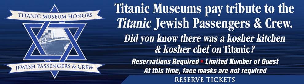 Titanic Museums pay tribute to the Titanic Jewish Passengers & Crew. Reservations are Required as many days are sold out. Call 800-381-7670.